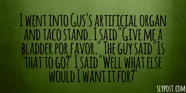 I went into Gus's artificial organ and taco stand. I said