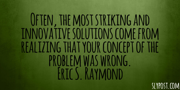 Often, the most striking and innovative solutions come from realizing that your concept of the problem was wrong. Eric S. Raymond