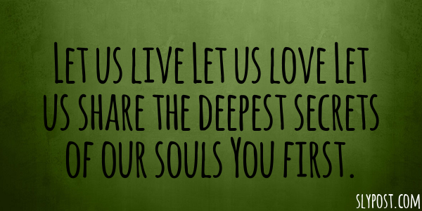 Let us live Let us love Let us share the deepest secrets of our souls You first.