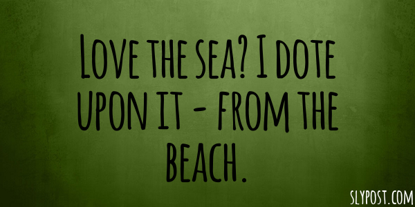 Love the sea? I dote upon it - from the beach.
