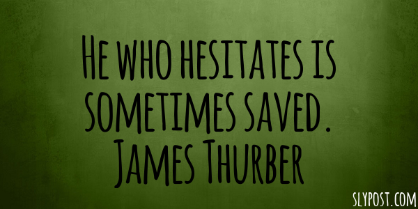 He who hesitates is sometimes saved. James Thurber