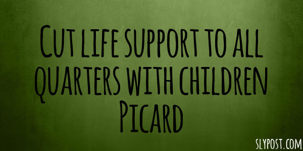 Cut life support to all quarters with children Picard