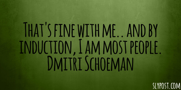 That's fine with me.. and by induction, I am most people. Dmitri Schoeman