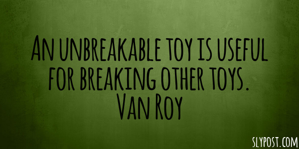 An unbreakable toy is useful for breaking other toys. Van Roy #slypost