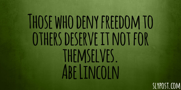 Those who deny freedom to others deserve it not for themselves. Abe Lincoln