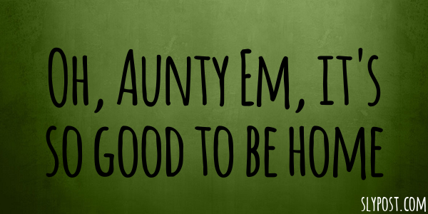 Oh, Aunty Em, it's so good to be home