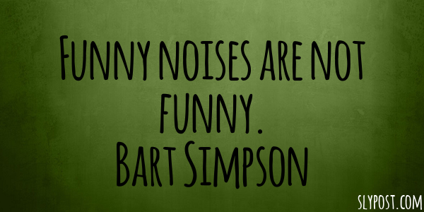 Funny noises are not funny. Bart Simpson